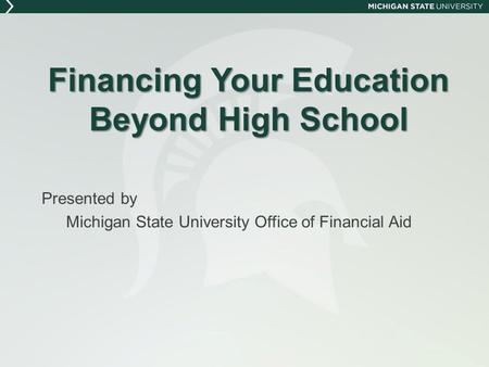 Financing Your Education Beyond High School Presented by Michigan State University Office of Financial Aid.
