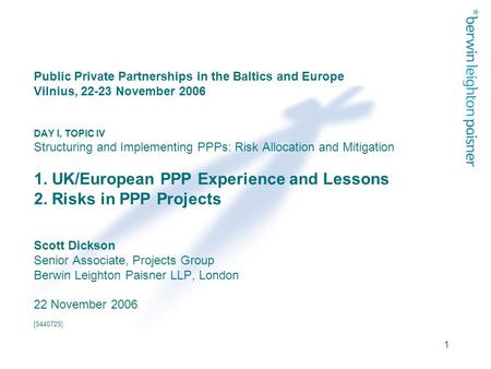 1 Public Private Partnerships in the Baltics and Europe Vilnius, 22-23 November 2006 DAY I, TOPIC IV Structuring and Implementing PPPs: Risk Allocation.
