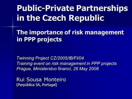Public-Private Partnerships in the Czech Republic The importance of risk management in PPP projects Twinning Project CZ/2005/IB/FI/04 Training event on.