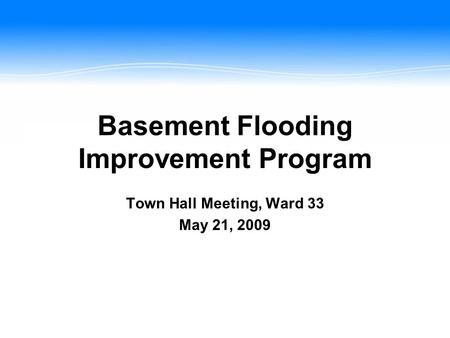 Basement Flooding Improvement Program Town Hall Meeting, Ward 33 May 21, 2009.