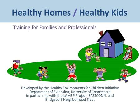 Healthy Homes / Healthy Kids Training for Families and Professionals Developed by the Healthy <strong>Environments</strong> for Children Initiative Department of Extension,