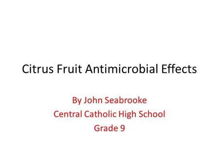 Citrus Fruit Antimicrobial Effects By John Seabrooke Central Catholic High School Grade 9.