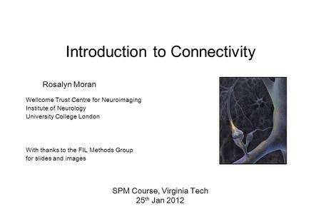 Rosalyn Moran Wellcome Trust Centre for Neuroimaging Institute of Neurology University College London With thanks to the FIL Methods Group for slides and.