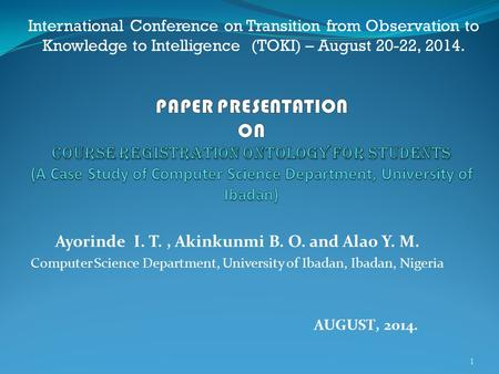 Ayorinde I. T., Akinkunmi B. O. and Alao Y. M. Computer Science Department, University of Ibadan, Ibadan, Nigeria 1 AUGUST, 2014. International Conference.