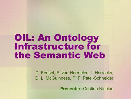 OIL: An Ontology Infrastructure for the Semantic Web D. Fensel, F. van Harmelen, I. Horrocks, D. L. McGuinness, P. F. Patel-Schneider Presenter: Cristina.