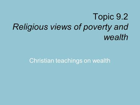 Topic 9.2 Religious views of poverty and wealth Christian teachings on wealth.
