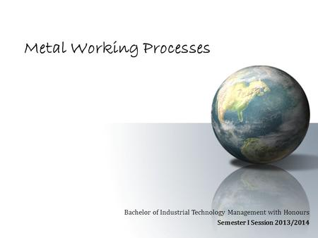 Metal Working Processes Bachelor of Industrial Technology Management with Honours Semester I Session 2013/2014.
