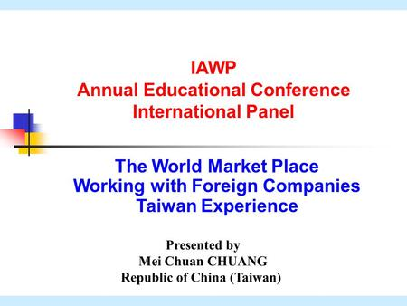 1 The World Market Place Working with Foreign Companies Taiwan Experience Presented by Mei Chuan CHUANG Republic of China (Taiwan) IAWP Annual Educational.