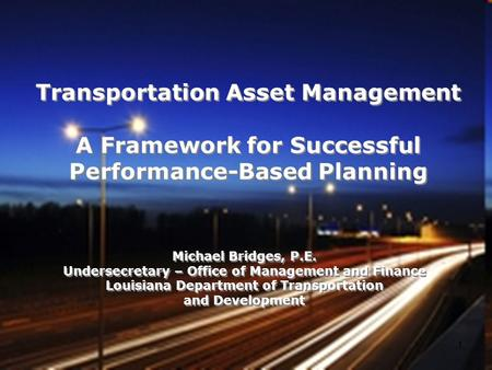 Transportation Asset Management A Framework for Successful Performance-Based Planning Michael Bridges, P.E. Undersecretary – Office of Management and Finance.