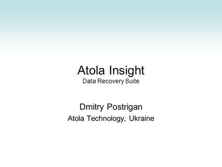 Atola Insight Data Recovery Suite Dmitry Postrigan Atola Technology, Ukraine.