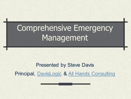 Comprehensive Emergency Management Presented by Steve Davis Principal, DavisLogic & All Hands ConsultingDavisLogicAll Hands Consulting.
