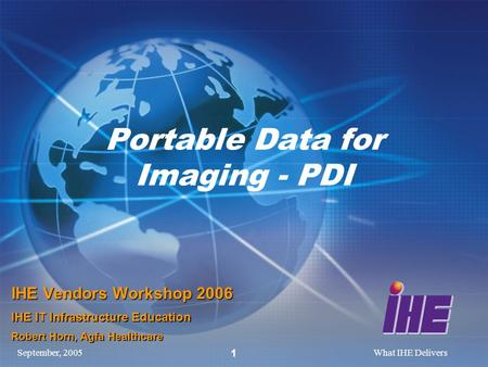 September, 2005What IHE Delivers 1 Portable Data for Imaging - PDI IHE Vendors Workshop 2006 IHE IT Infrastructure Education Robert Horn, Agfa Healthcare.