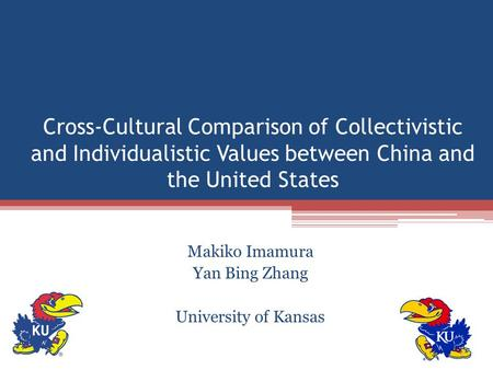 Cross-Cultural Comparison of Collectivistic and Individualistic Values between China and the United States Makiko Imamura Yan Bing Zhang University of.