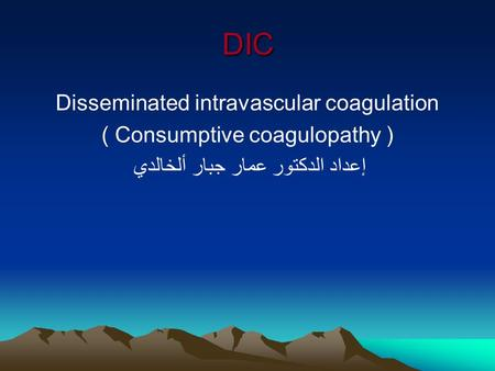 DIC Disseminated intravascular coagulation ( Consumptive coagulopathy ) إعداد الدكتور عمار جبار ألخالدي.