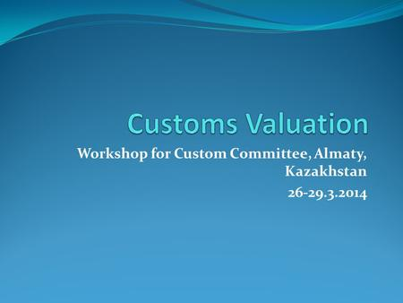 Workshop for Custom Committee, Almaty, Kazakhstan 26-29.3.2014.