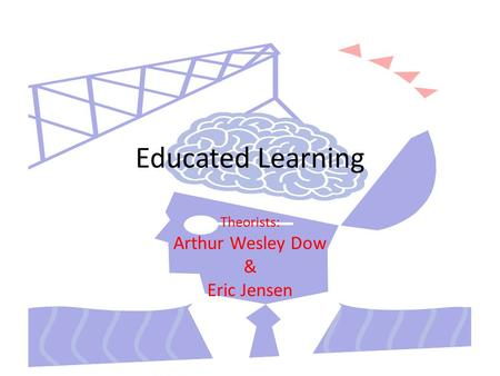 Educated Learning Theorists: Arthur Wesley Dow & Eric Jensen.
