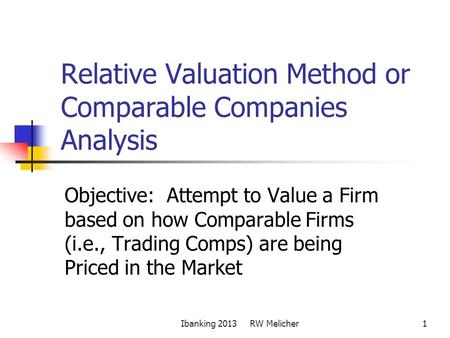 1 Relative Valuation Method or Comparable Companies Analysis Objective: Attempt to Value a Firm based on how Comparable Firms (i.e., Trading Comps) are.