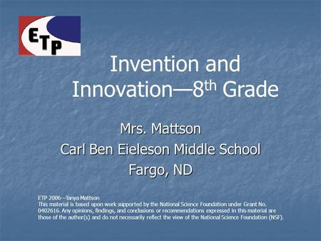 Mrs. Mattson Carl Ben Eieleson Middle School Fargo, ND ETP 2006—Tanya Mattson This material is based upon work supported by the National Science Foundation.