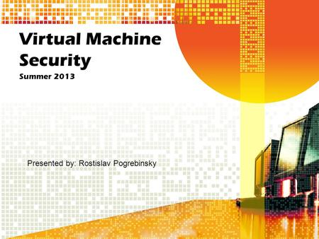 Virtual Machine Security Summer 2013 Presented by: Rostislav Pogrebinsky.