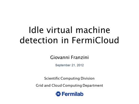 Idle virtual machine detection in FermiCloud Giovanni Franzini September 21, 2012 Scientific Computing Division Grid and Cloud Computing Department.