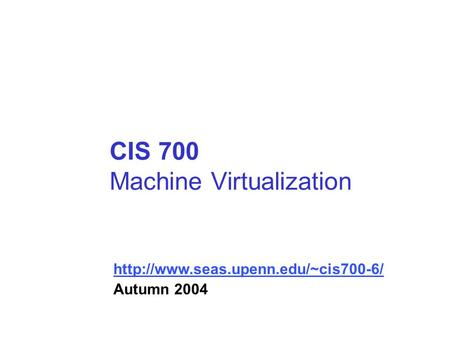 CIS 700 Machine Virtualization  Autumn 2004.