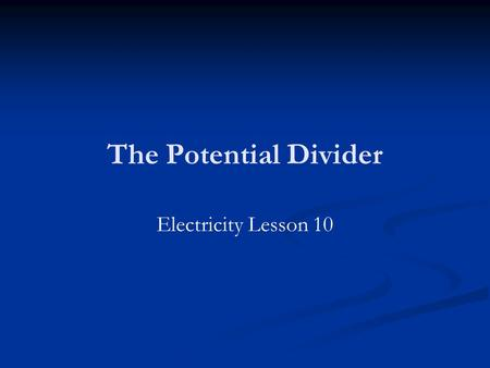 The Potential Divider Electricity Lesson 10. Learning Objectives To know what a potential divider is. To derive and know how to use the potential divider.