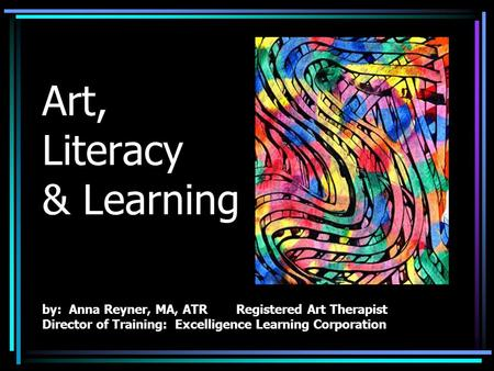 Art, Literacy & Learning by: Anna Reyner, MA, ATR Registered Art Therapist Director of Training: Excelligence Learning Corporation.