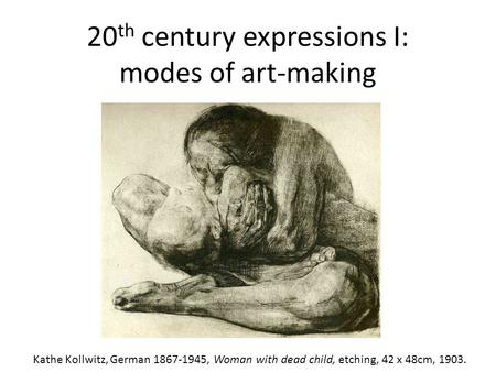 20 th century expressions I: modes of art-making Kathe Kollwitz, German 1867-1945, Woman with dead child, etching, 42 x 48cm, 1903.