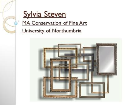 Sylvia Steven MA Conservation of Fine Art University of Northumbria.
