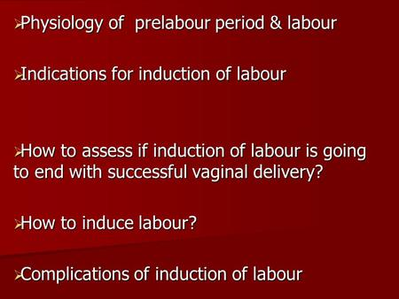  Physiology of prelabour period & labour  Indications for induction of labour  How to assess if induction of labour is going to end with successful.
