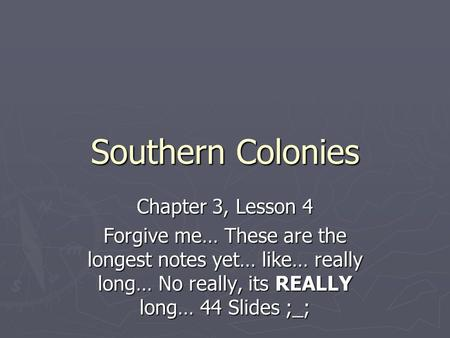 Southern Colonies Chapter 3, Lesson 4 Forgive me… These are the longest notes yet… like… really long… No really, its REALLY long… 44 Slides ;_;