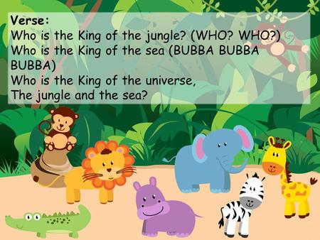 Verse: Who is the King of the jungle? (WHO? WHO?) Who is the King of the sea (BUBBA BUBBA BUBBA) Who is the King of the universe, The jungle and the sea?
