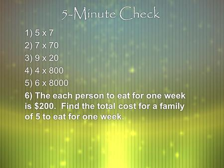 5-Minute Check 1) 5 x 7 2) 7 x 70 3) 9 x 20 4) 4 x 800 5) 6 x 8000 6) The each person to eat for one week is $200. Find the total cost for a family of.