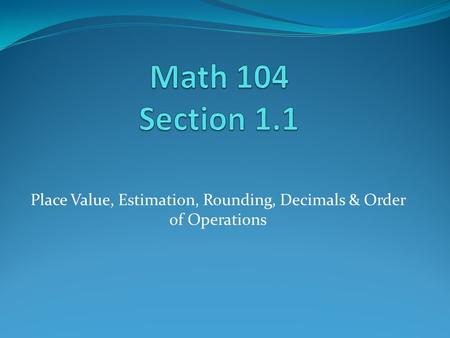 Place Value, Estimation, Rounding, Decimals & Order of Operations.