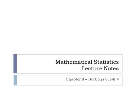 Mathematical Statistics Lecture Notes Chapter 8 – Sections 8.1-8.4.