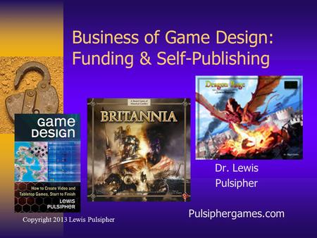 Business of Game Design: Funding & Self-Publishing Dr. Lewis Pulsipher Pulsiphergames.com Copyright 2013 Lewis Pulsipher.