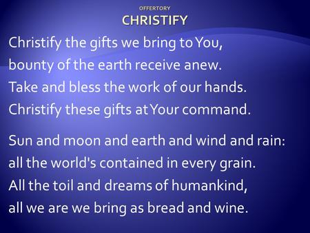 OFFERTORY CHRISTIFY Christify the gifts we bring to You, bounty of the earth receive anew. Take and bless the work of our hands. Christify these gifts.
