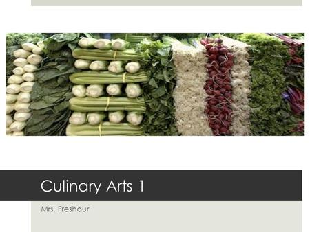 Culinary Arts 1 Mrs. Freshour. Course Outline  Fall 2009  Foods for Better Health  Food Safety and Sanitation  Culinary Techniques  Principles of.