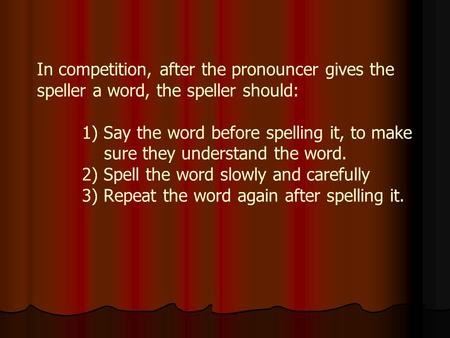 In competition, after the pronouncer gives the speller a word, the speller should: 1) Say the word before spelling it, to make sure they understand the.