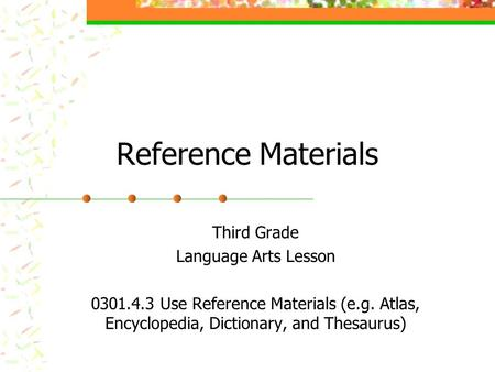 Reference Materials Third Grade Language Arts Lesson 0301.4.3 Use Reference Materials (e.g. Atlas, Encyclopedia, Dictionary, and Thesaurus)