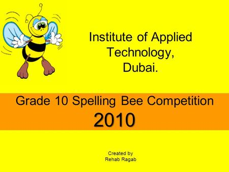 Institute of Applied Technology, Dubai. 2010 Grade 10 Spelling Bee Competition 2010 Created by Rehab Ragab.