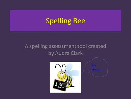 Spelling Bee A spelling assessment tool created by Audra Clark I'm ready!