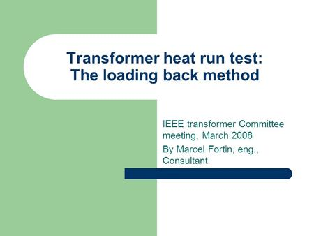 Transformer heat run test: The loading back method IEEE transformer Committee meeting, March 2008 By Marcel Fortin, eng., Consultant.