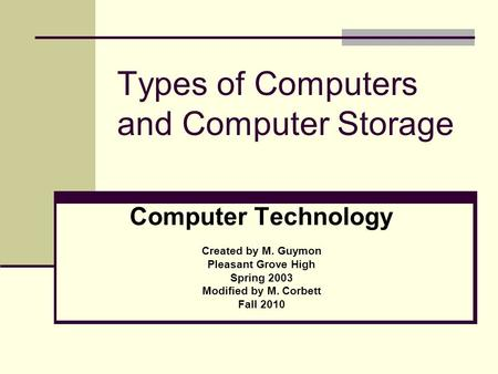 Types of Computers and Computer Storage Computer Technology Created by M. Guymon Pleasant Grove High Spring 2003 Modified by M. Corbett Fall 2010.