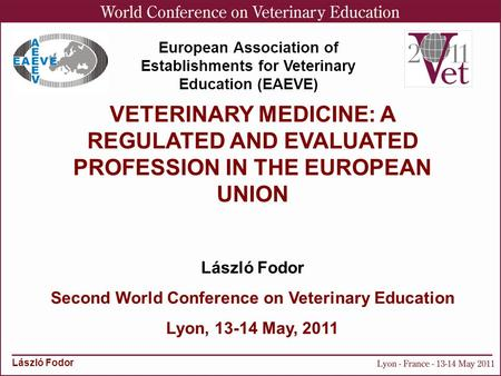 László Fodor VETERINARY MEDICINE: A REGULATED AND EVALUATED PROFESSION IN THE EUROPEAN UNION László Fodor Second World Conference on Veterinary Education.