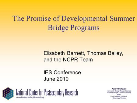 The Promise of Developmental Summer Bridge Programs Elisabeth Barnett, Thomas Bailey, and the NCPR Team IES Conference June 2010.