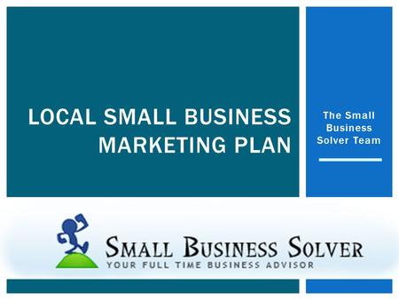 The Small Business Solver Team LOCAL SMALL BUSINESS MARKETING PLAN.