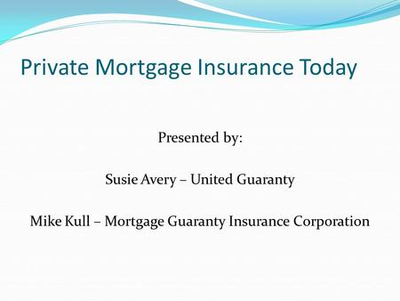 Private Mortgage Insurance Today Presented by: Susie Avery – United Guaranty Mike Kull – Mortgage Guaranty Insurance Corporation.