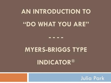 "AN INTRODUCTION TO ""DO WHAT YOU ARE"" - - - - MYERS-BRIGGS TYPE INDICATOR ® Julia Park."