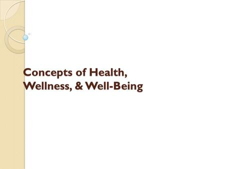Concepts of Health, Wellness, & Well-Being. After the end of this chapter the student will be able to: Differentiate health, wellness, and well-being.